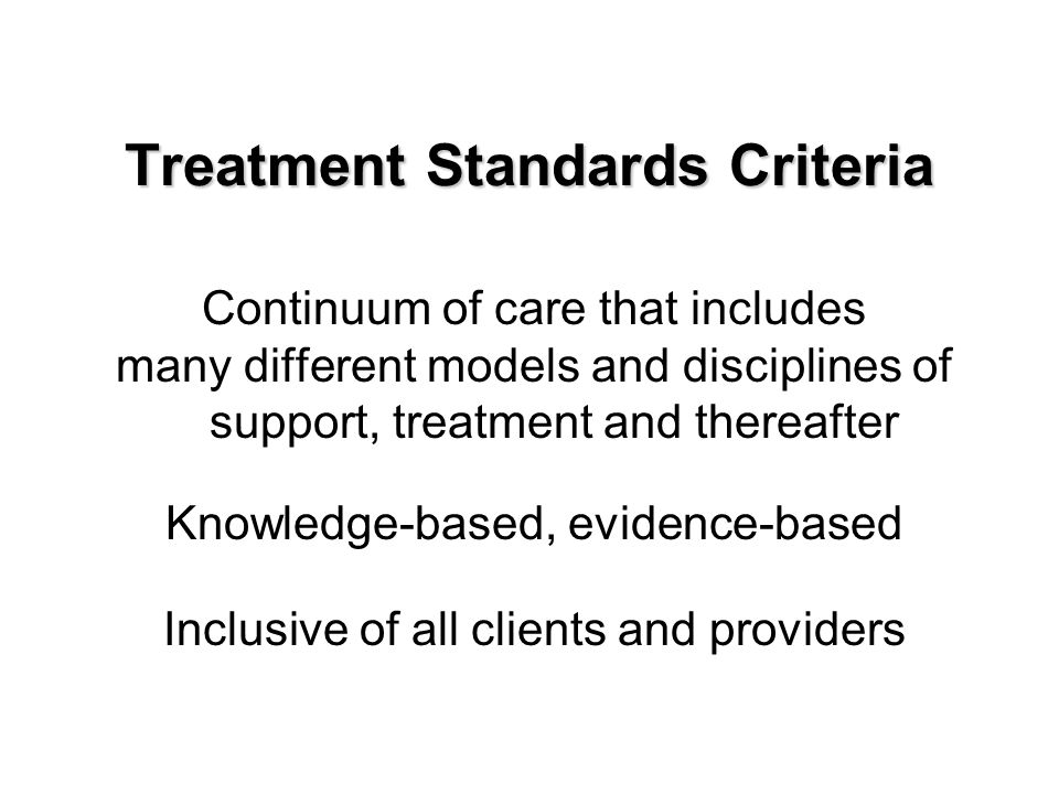Treatment Standards Criteria Continuum of care that includes many different models and disciplines of support, treatment and thereafter Knowledge-based, evidence-based Inclusive of all clients and providers