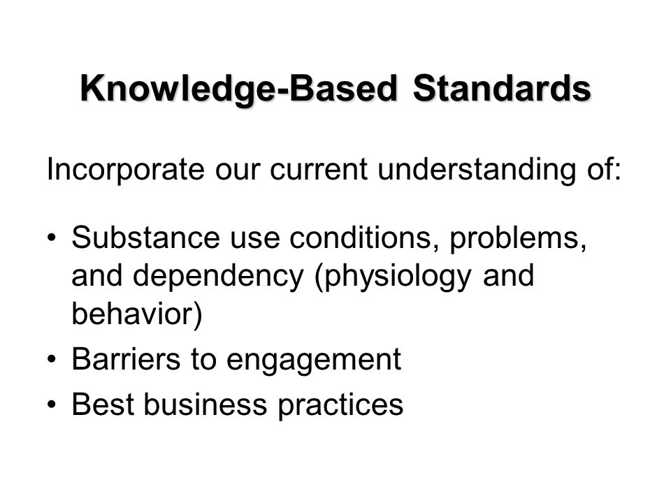 Knowledge-Based Standards Incorporate our current understanding of: Substance use conditions, problems, and dependency (physiology and behavior) Barriers to engagement Best business practices
