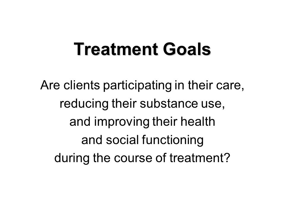Treatment Goals Are clients participating in their care, reducing their substance use, and improving their health and social functioning during the course of treatment
