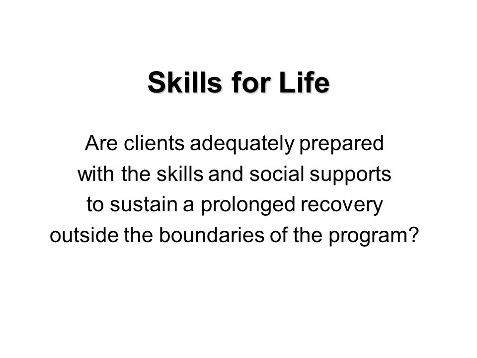 Skills for Life Are clients adequately prepared with the skills and social supports to sustain a prolonged recovery outside the boundaries of the program