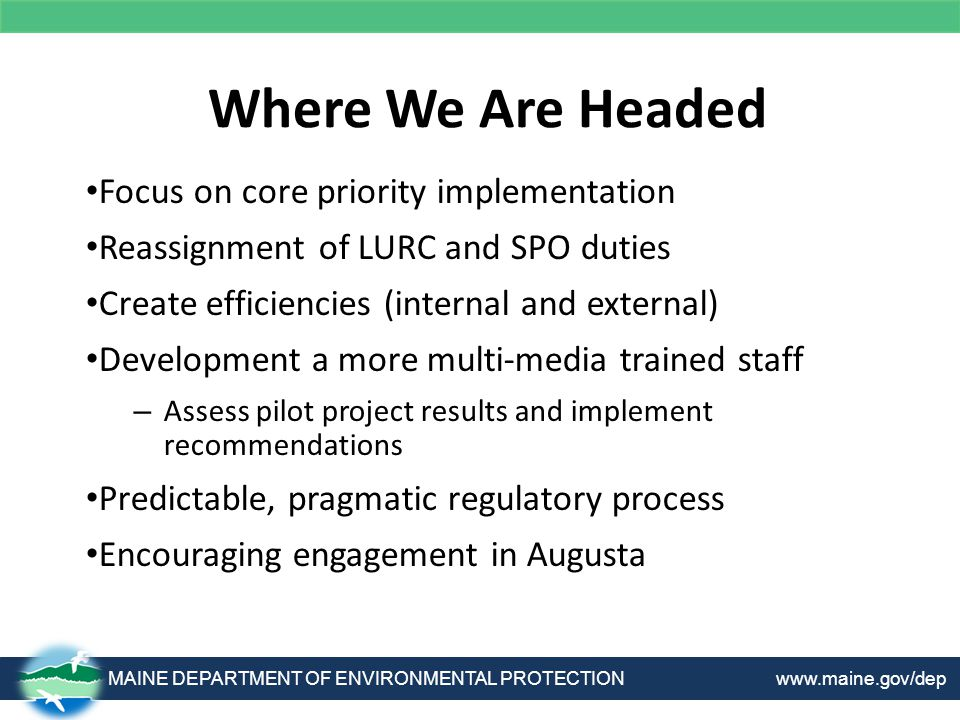 Where We Are Headed MAINE DEPARTMENT OF ENVIRONMENTAL PROTECTION www.maine.gov/dep Focus on core priority implementation Reassignment of LURC and SPO duties Create efficiencies (internal and external) Development a more multi-media trained staff – Assess pilot project results and implement recommendations Predictable, pragmatic regulatory process Encouraging engagement in Augusta