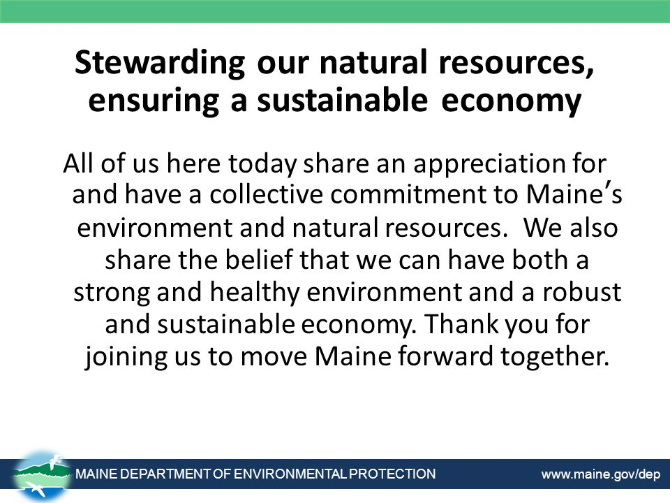 Stewarding our natural resources, ensuring a sustainable economy All of us here today share an appreciation for and have a collective commitment to Maine's environment and natural resources.