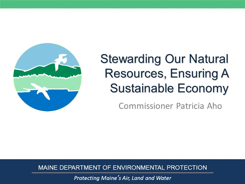 Stewarding Our Natural Resources, Ensuring A Sustainable Economy Commissioner Patricia Aho MAINE DEPARTMENT OF ENVIRONMENTAL PROTECTION Protecting Maine's Air, Land and Water