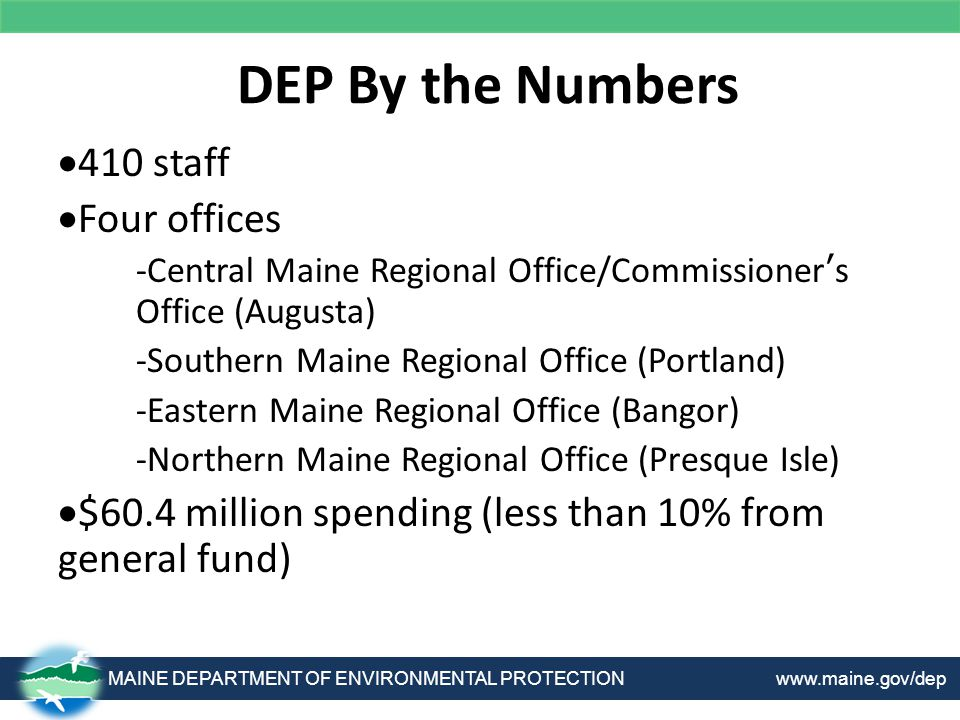 DEP By the Numbers MAINE DEPARTMENT OF ENVIRONMENTAL PROTECTION www.maine.gov/dep  410 staff  Four offices -Central Maine Regional Office/Commissioner's Office (Augusta) -Southern Maine Regional Office (Portland) -Eastern Maine Regional Office (Bangor) -Northern Maine Regional Office (Presque Isle)  $60.4 million spending (less than 10% from general fund)