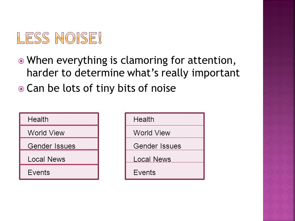  When everything is clamoring for attention, harder to determine what's really important  Can be lots of tiny bits of noise Health World View Gender Issues Local News Events Health World View Gender Issues Local News Events