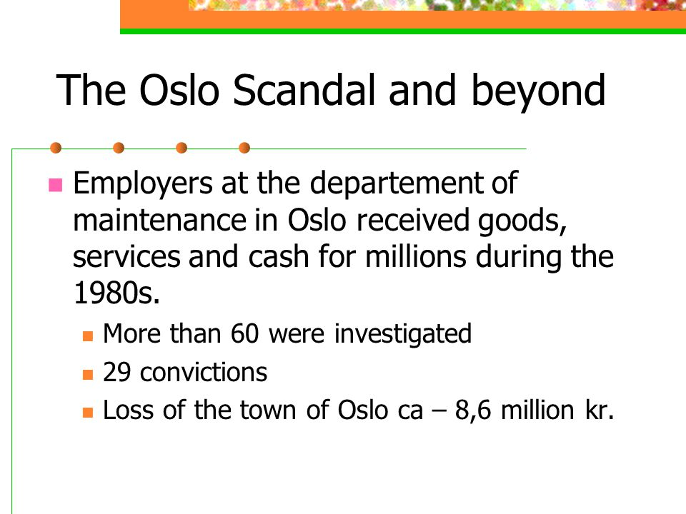 The Oslo Scandal and beyond Employers at the departement of maintenance in Oslo received goods, services and cash for millions during the 1980s.