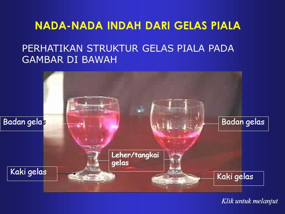 NADA-NADA INDAH DARI GELAS PIALA PERHATIKAN STRUKTUR GELAS PIALA PADA GAMBAR DI BAWAH Kaki gelas Leher/tangkai gelas Badan gelas Kaki gelas Klik untuk