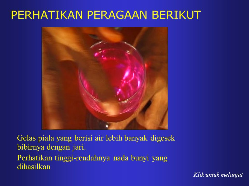PERHATIKAN PERAGAAN BERIKUT Gelas piala yang berisi air lebih banyak digesek bibirnya dengan jari. Perhatikan tinggi-rendahnya nada bunyi yang dihasil