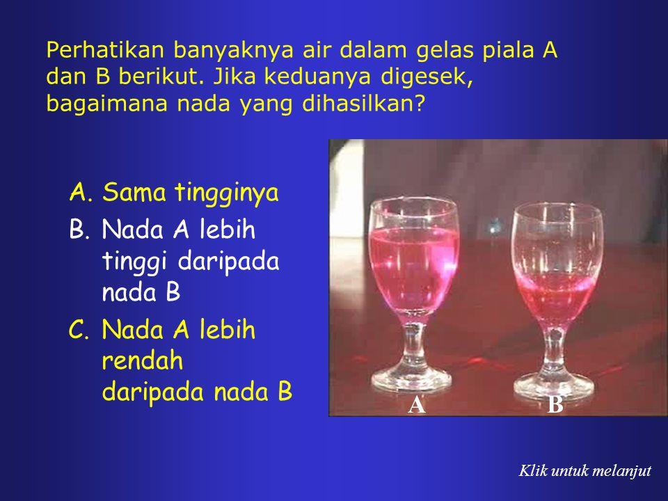 Perhatikan banyaknya air dalam gelas piala A dan B berikut. Jika keduanya digesek, bagaimana nada yang dihasilkan? A.Sama tingginya B.Nada A lebih tin