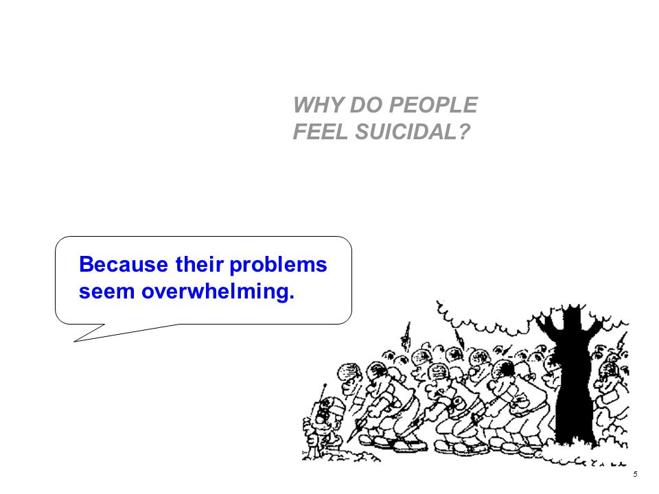 WHY DO PEOPLE FEEL SUICIDAL Because their problems seem overwhelming. 5