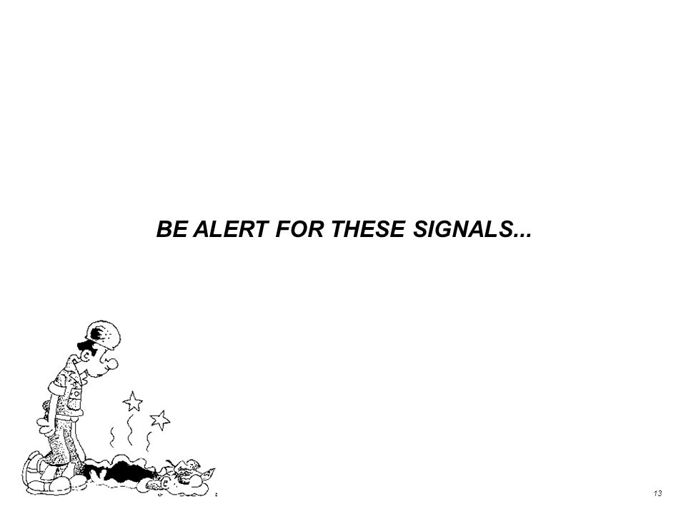 BE ALERT FOR THESE SIGNALS... 13