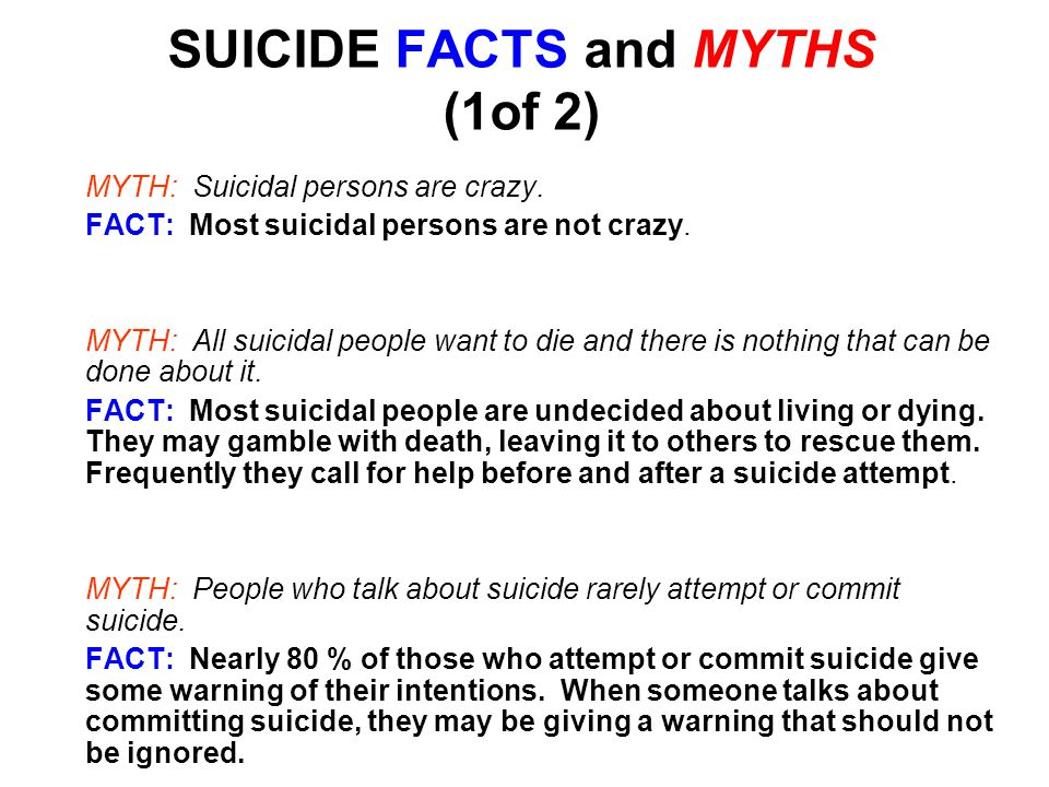 SUICIDE FACTS and MYTHS (2 of 2) MYTHS: Once a person is suicidal, they are suicidal forever.