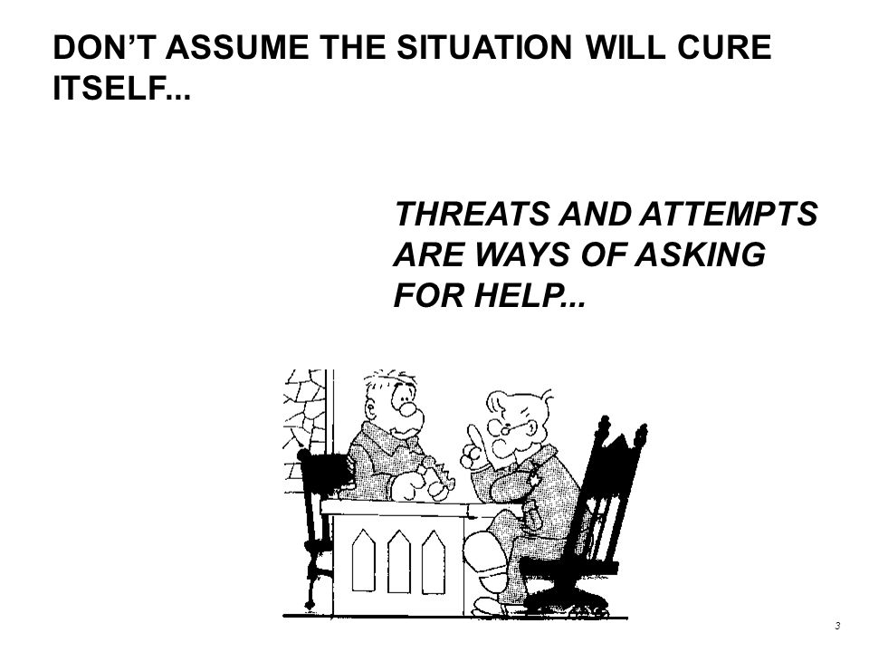 DON'T ASSUME THE SITUATION WILL CURE ITSELF... THREATS AND ATTEMPTS ARE WAYS OF ASKING FOR HELP...