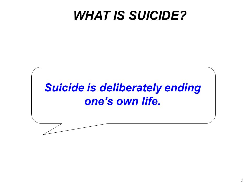 WHAT IS SUICIDE 2 Suicide is deliberately ending one's own life.