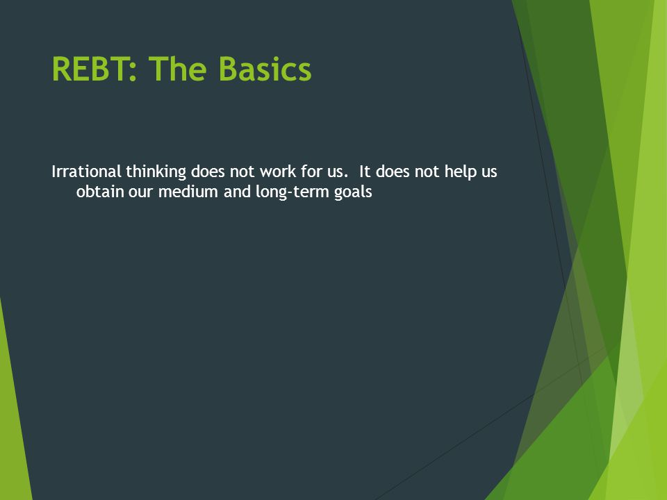 REBT: The Basics Irrational thinking does not work for us. It does not help us obtain our medium and long-term goals
