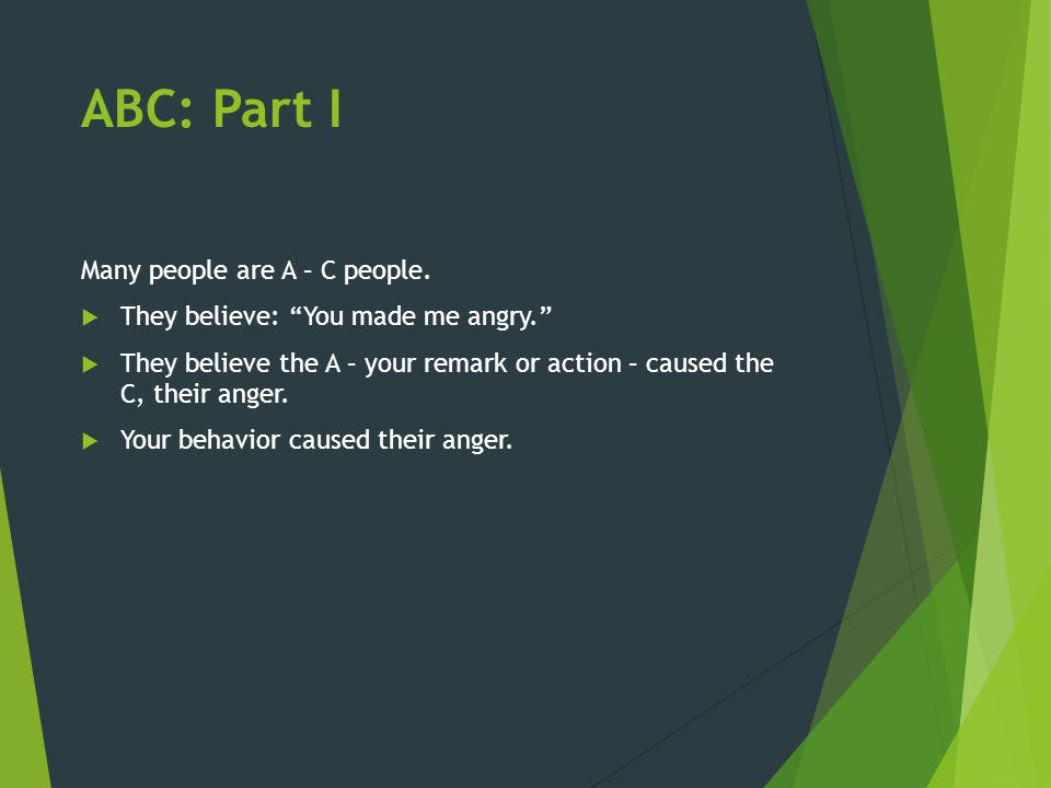 """ABC: Part I Many people are A – C people.  They believe: """"You made me angry.""""  They believe the A – your remark or action – caused the C, their ange"""