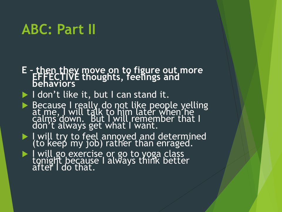 ABC: Part II E – then they move on to figure out more EFFECTIVE thoughts, feelings and behaviors  I don't like it, but I can stand it.  Because I re