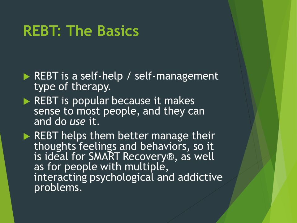 REBT: The Basics  According to REBT, our attitudes, our belief, our thoughts -- the way we think about events and the meanings we give to them -- directly affect how we feel and behave.