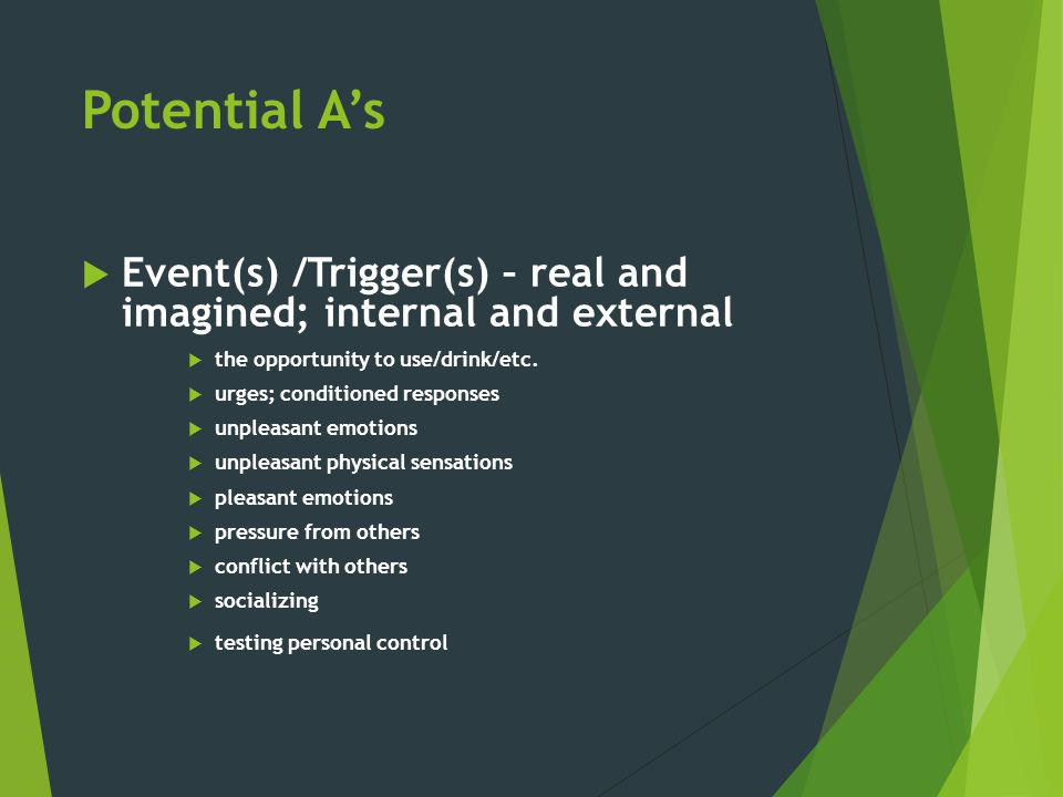 Potential A's  Event(s) /Trigger(s) – real and imagined; internal and external  the opportunity to use/drink/etc.  urges; conditioned responses  u
