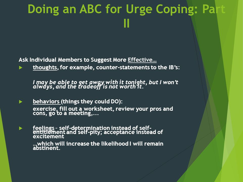Doing an ABC for Urge Coping: Part II Ask Individual Members to Suggest More Effective…  thoughts, for example, counter-statements to the IB's: I may
