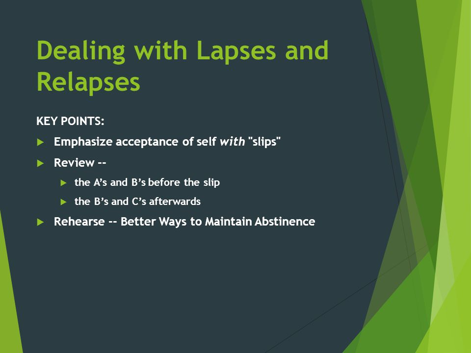 Dealing with Lapses and Relapses KEY POINTS:  Emphasize acceptance of self with