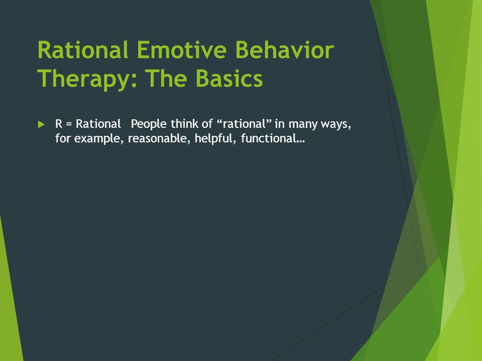 """Rational Emotive Behavior Therapy: The Basics  R = Rational People think of """"rational"""" in many ways, for example, reasonable, helpful, functional…"""