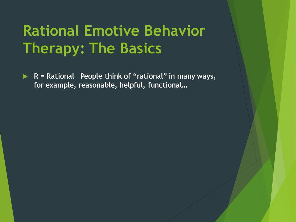 Rational Emotive Behavior Therapy: The Basics R = Rational...