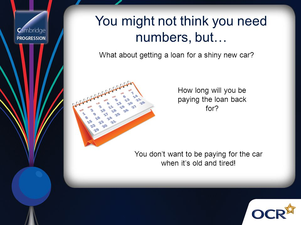 You might not think you need numbers, but… How long will you be paying the loan back for.