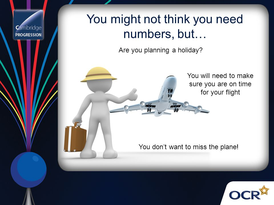 You might not think you need numbers, but… You don't want to miss the plane.
