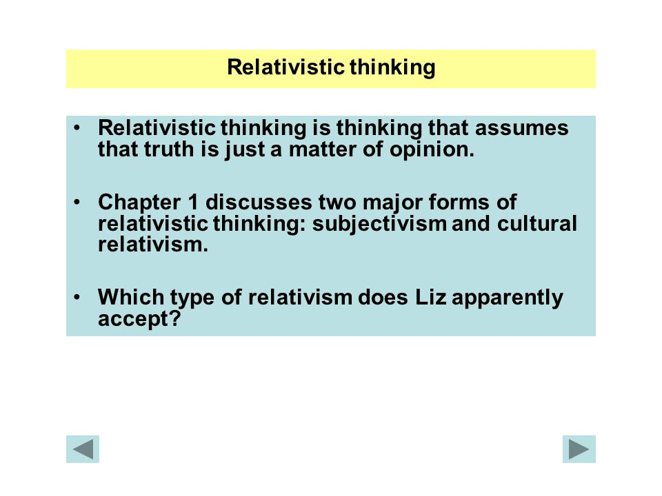Relativistic thinking Relativistic thinking is thinking that assumes that truth is just a matter of opinion. Chapter 1 discusses two major forms of re