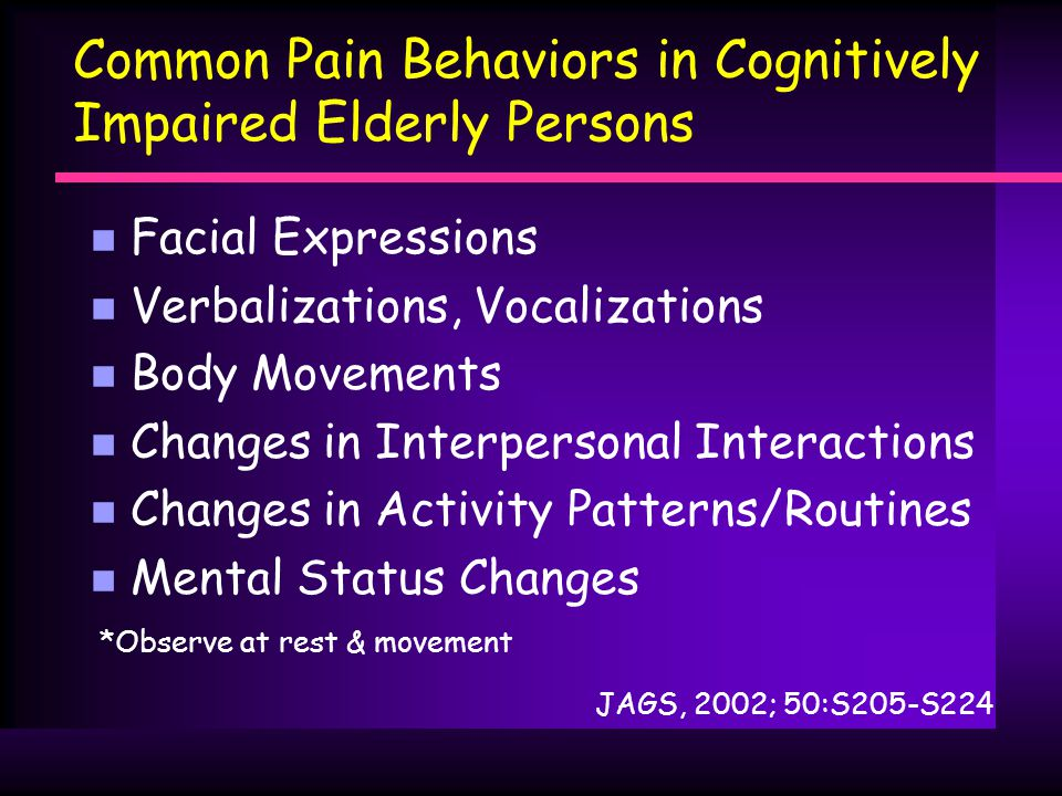 Common Pain Behaviors in Cognitively Impaired Elderly Persons n Facial Expressions n Verbalizations, Vocalizations n Body Movements n Changes in Interpersonal Interactions n Changes in Activity Patterns/Routines n Mental Status Changes JAGS, 2002; 50:S205-S224 *Observe at rest & movement