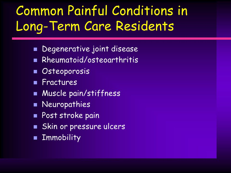 Common Painful Conditions in Long-Term Care Residents n Degenerative joint disease n Rheumatoid/osteoarthritis n Osteoporosis n Fractures n Muscle pain/stiffness n Neuropathies n Post stroke pain n Skin or pressure ulcers n Immobility