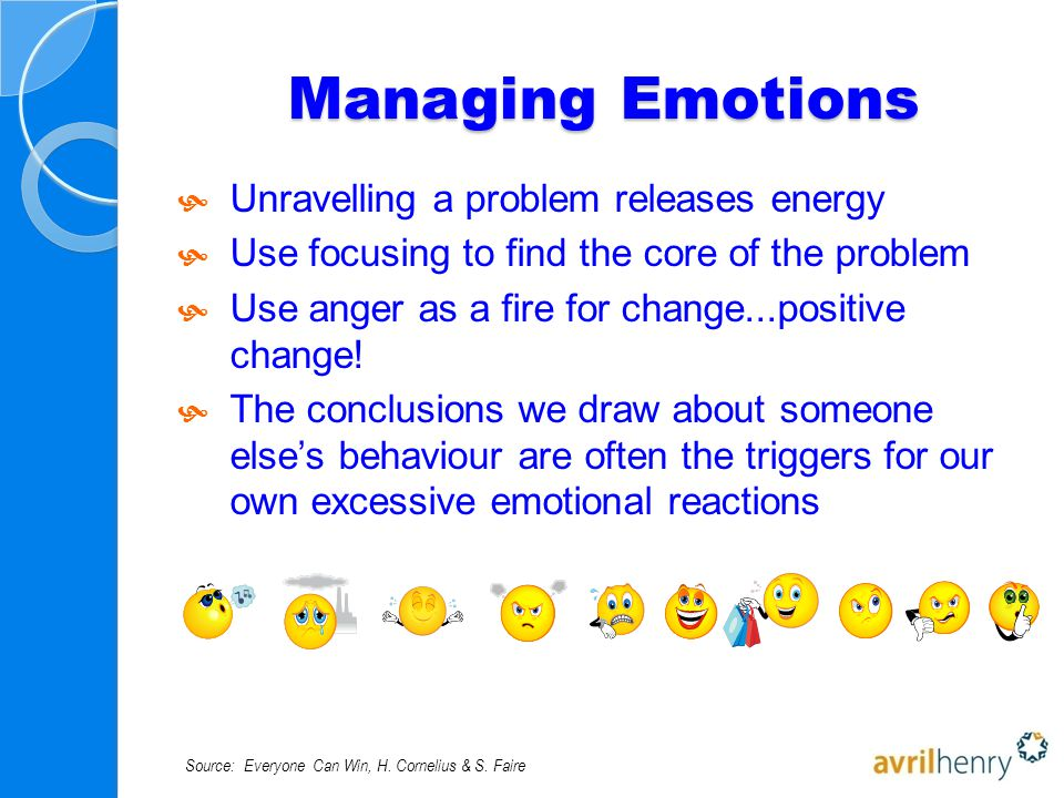 Managing Emotions  Unravelling a problem releases energy  Use focusing to find the core of the problem  Use anger as a fire for change...positive change.