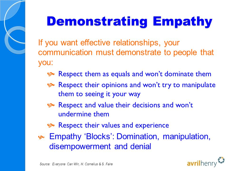 Demonstrating Empathy If you want effective relationships, your communication must demonstrate to people that you:  Respect them as equals and won't dominate them  Respect their opinions and won't try to manipulate them to seeing it your way  Respect and value their decisions and won't undermine them  Respect their values and experience  Empathy 'Blocks': Domination, manipulation, disempowerment and denial Source: Everyone Can Win, H.