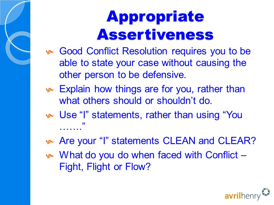 Appropriate Assertiveness  Good Conflict Resolution requires you to be able to state your case without causing the other person to be defensive.