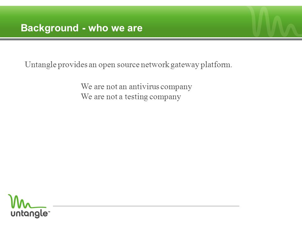Background - who we are Untangle provides an open source network gateway platform.