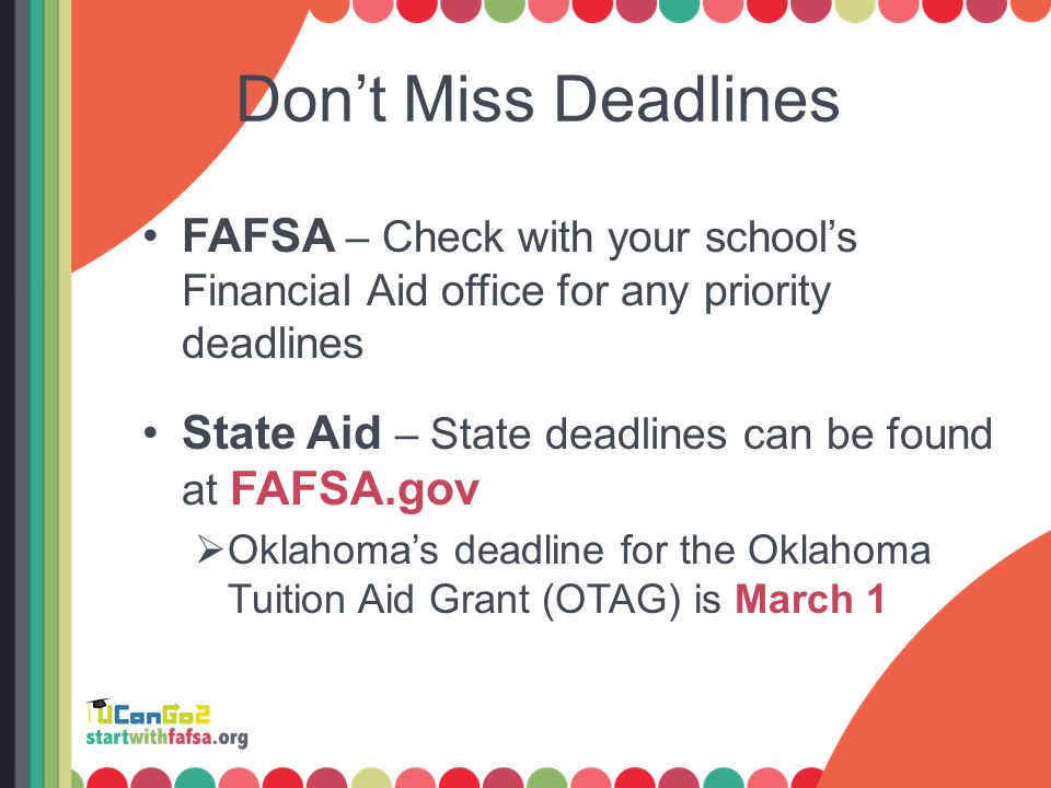Don't Miss Deadlines FAFSA – Check with your school's Financial Aid office for any priority deadlines State Aid – State deadlines can be found at FAFSA.gov  Oklahoma's deadline for the Oklahoma Tuition Aid Grant (OTAG) is March 1