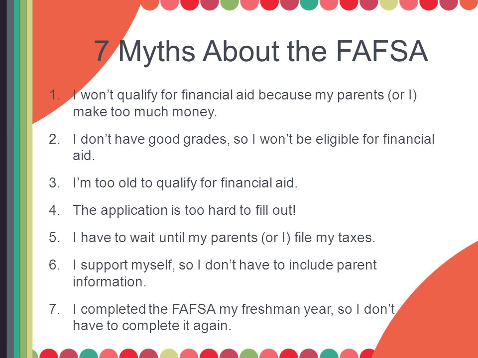7 Myths About the FAFSA 1.I won't qualify for financial aid because my parents (or I) make too much money. 2.I don't have good grades, so I won't be e