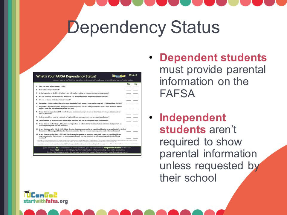 Dependency Status Dependent students must provide parental information on the FAFSA Independent students aren't required to show parental information unless requested by their school