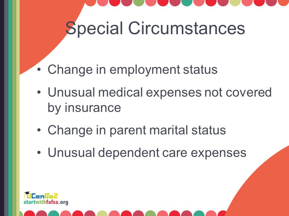 Special Circumstances Change in employment status Unusual medical expenses not covered by insurance Change in parent marital status Unusual dependent care expenses