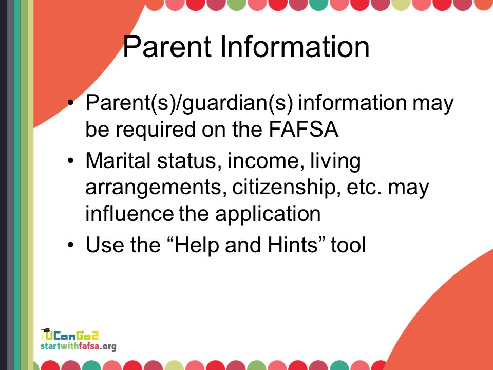 Parent Information Parent(s)/guardian(s) information may be required on the FAFSA Marital status, income, living arrangements, citizenship, etc. may i