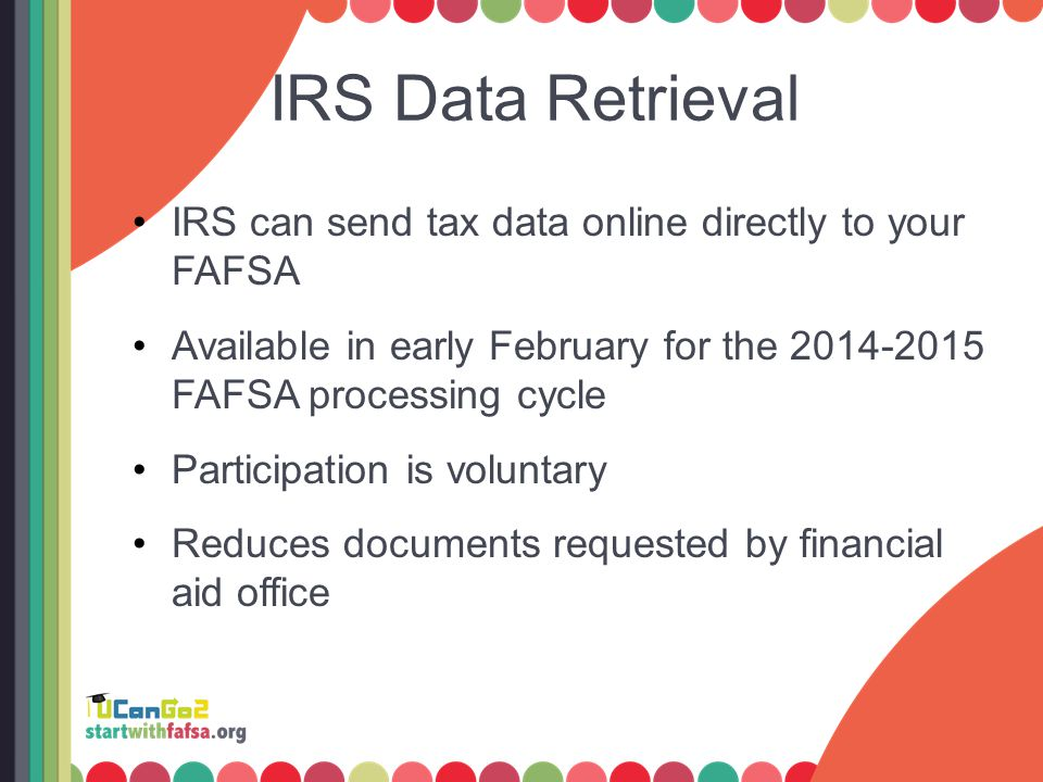 IRS Data Retrieval IRS can send tax data online directly to your FAFSA Available in early February for the 2014-2015 FAFSA processing cycle Participat