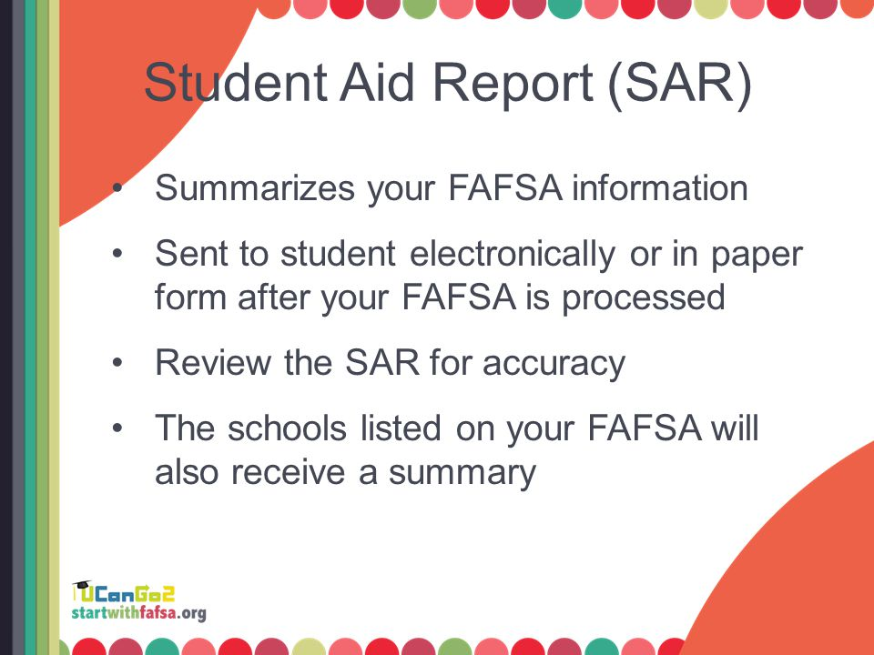 Student Aid Report (SAR) Summarizes your FAFSA information Sent to student electronically or in paper form after your FAFSA is processed Review the SAR for accuracy The schools listed on your FAFSA will also receive a summary