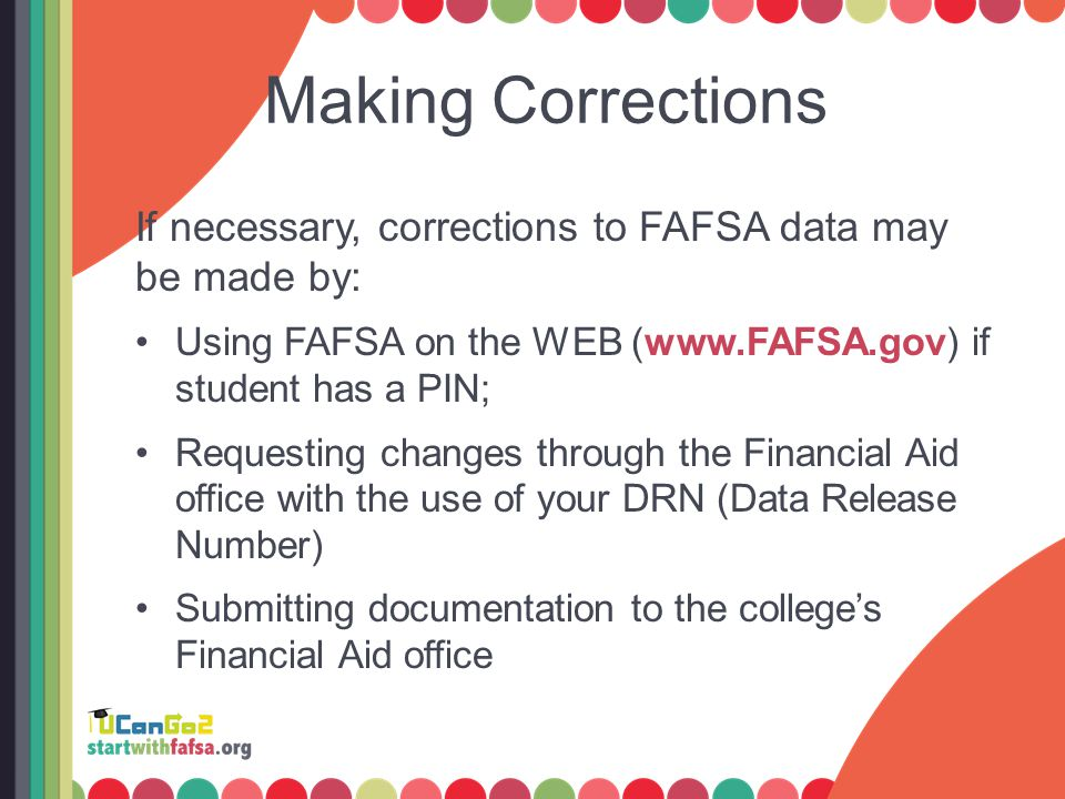 Making Corrections If necessary, corrections to FAFSA data may be made by: Using FAFSA on the WEB (www.FAFSA.gov) if student has a PIN; Requesting changes through the Financial Aid office with the use of your DRN (Data Release Number) Submitting documentation to the college's Financial Aid office