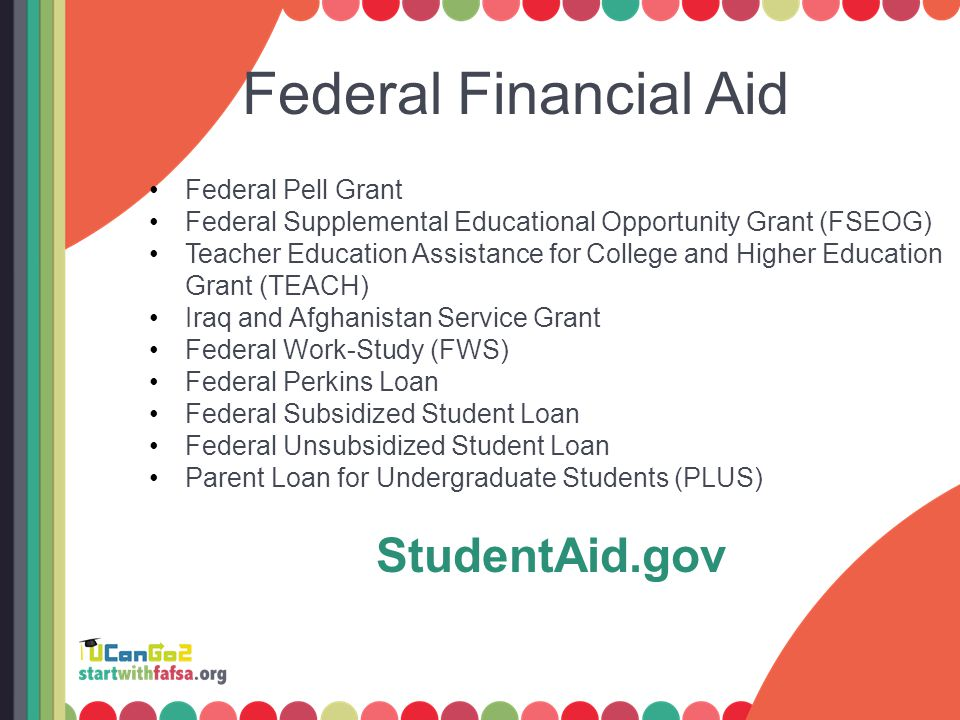 Federal Financial Aid Federal Pell Grant Federal Supplemental Educational Opportunity Grant (FSEOG) Teacher Education Assistance for College and Higher Education Grant (TEACH) Iraq and Afghanistan Service Grant Federal Work-Study (FWS) Federal Perkins Loan Federal Subsidized Student Loan Federal Unsubsidized Student Loan Parent Loan for Undergraduate Students (PLUS) StudentAid.gov