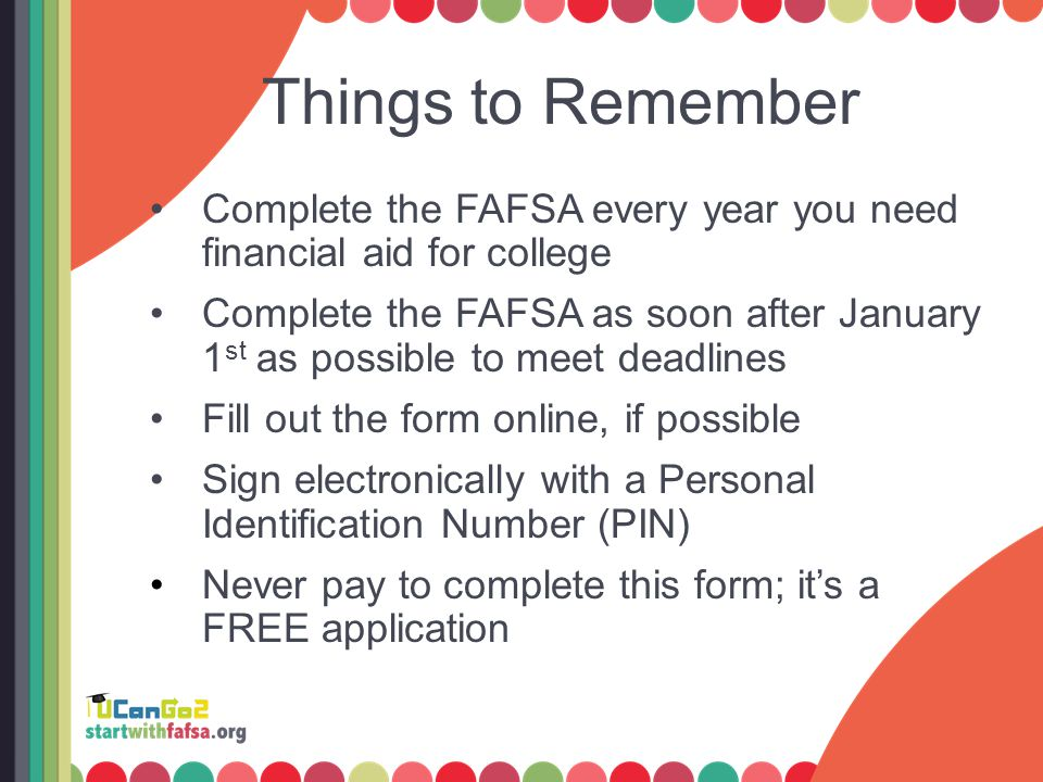 Things to Remember Complete the FAFSA every year you need financial aid for college Complete the FAFSA as soon after January 1 st as possible to meet deadlines Fill out the form online, if possible Sign electronically with a Personal Identification Number (PIN) Never pay to complete this form; it's a FREE application