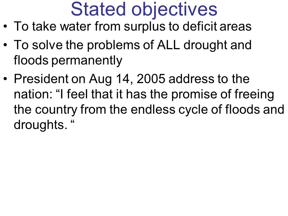 Stated Benefits Flood Control (40 m ha area and 260 m people saved from floods that leads to damages of Rs 2400 crore/year) Drought proofing (86 m people in 14 states, 116 districts saved) Relief of 1200 crore per year from floods/ drought damages Irrigation: 35 m ha Hydropower generation 34 000 MW installed capacity Foodgrains production: 400 m t by 2020 70 lpcd water to every citizen Navigation