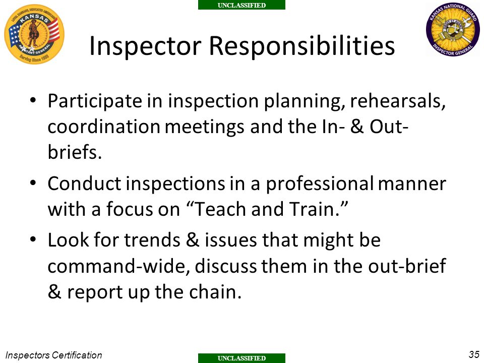 35 UNCLASSIFIED Inspectors Certification Inspector Responsibilities Participate in inspection planning, rehearsals, coordination meetings and the In- & Out- briefs.