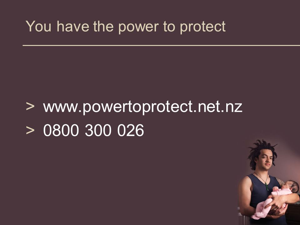You have the power to protect >www.powertoprotect.net.nz >0800 300 026
