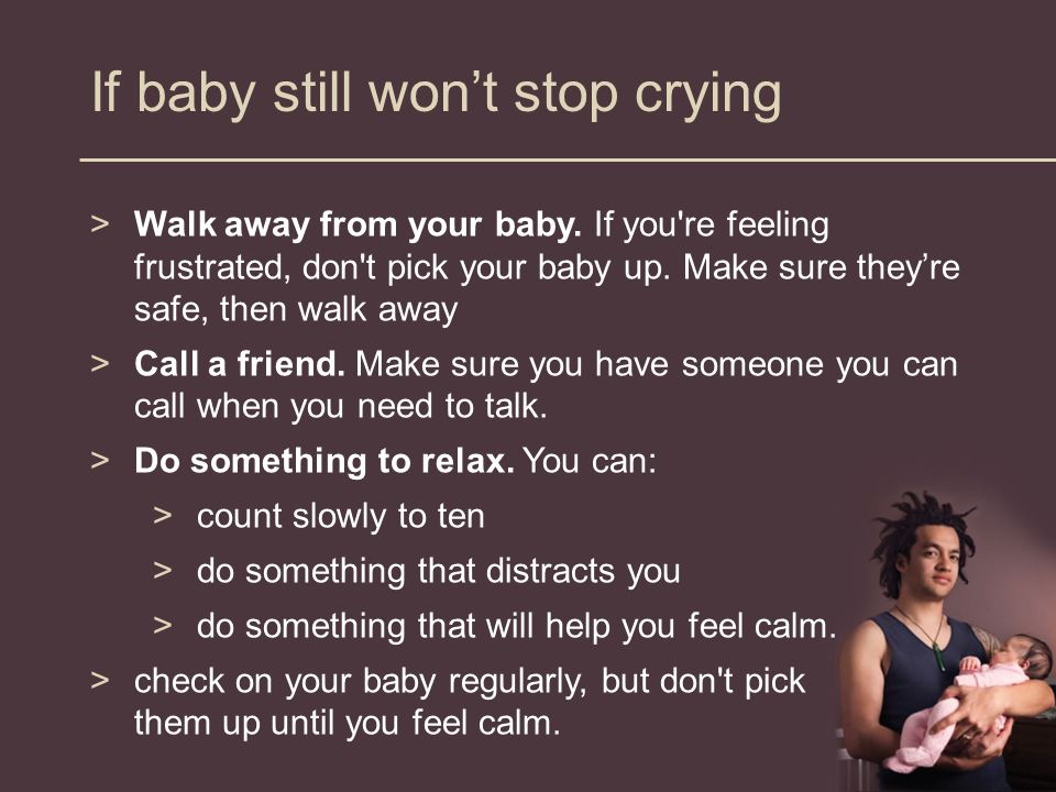 If baby still won't stop crying >Walk away from your baby.